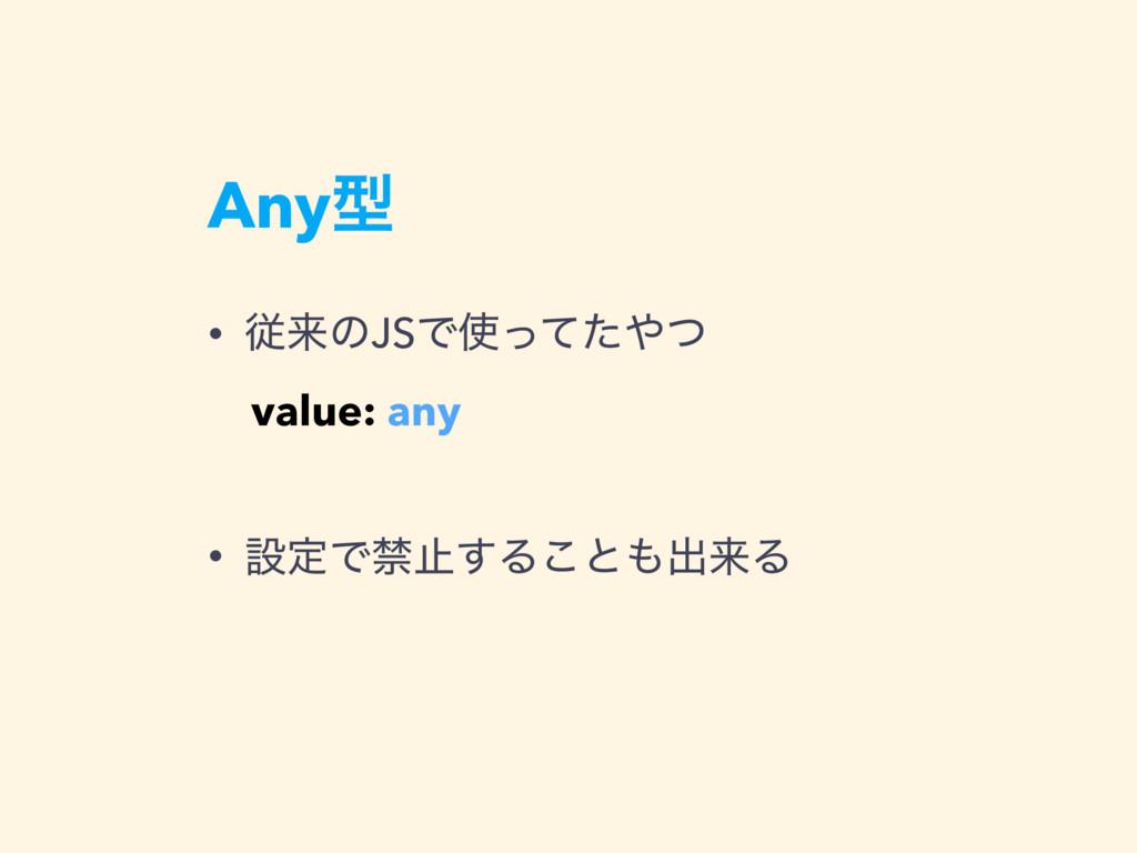 Anyܕ • ैདྷͷJSͰͬͯͨͭ • ઃఆͰېࢭ͢Δ͜ͱग़དྷΔ value: any