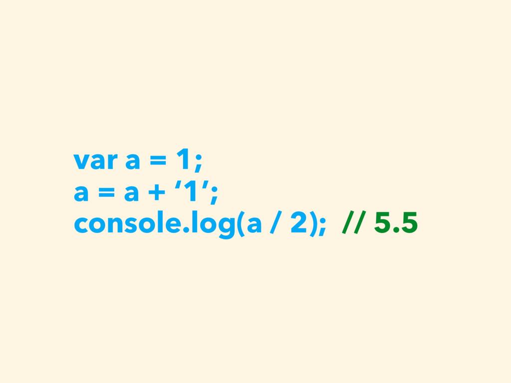 var a = 1; a = a + '1'; console.log(a / 2); // ...
