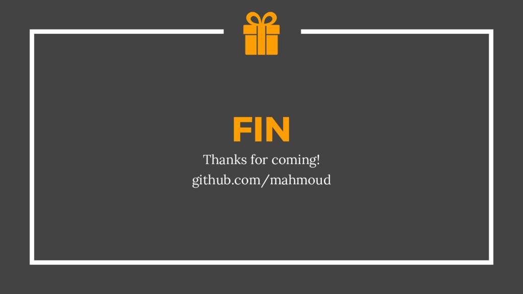 FIN Thanks for coming! github.com/mahmoud