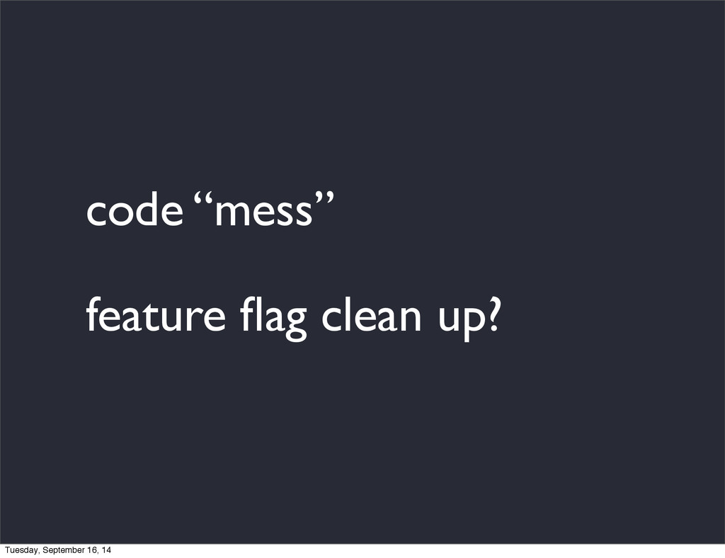"code ""mess"" feature flag clean up? Tuesday, Sept..."