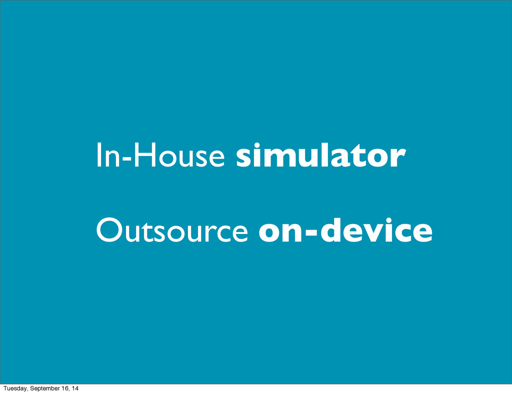 In-House simulator Outsource on-device Tuesday,...