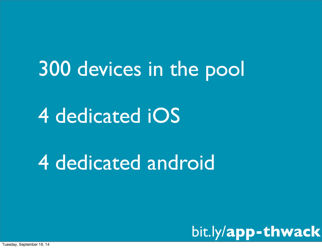 300 devices in the pool 4 dedicated iOS 4 dedic...