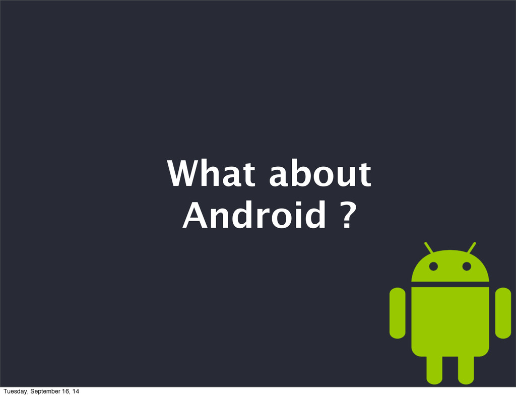 What about Android ? Tuesday, September 16, 14