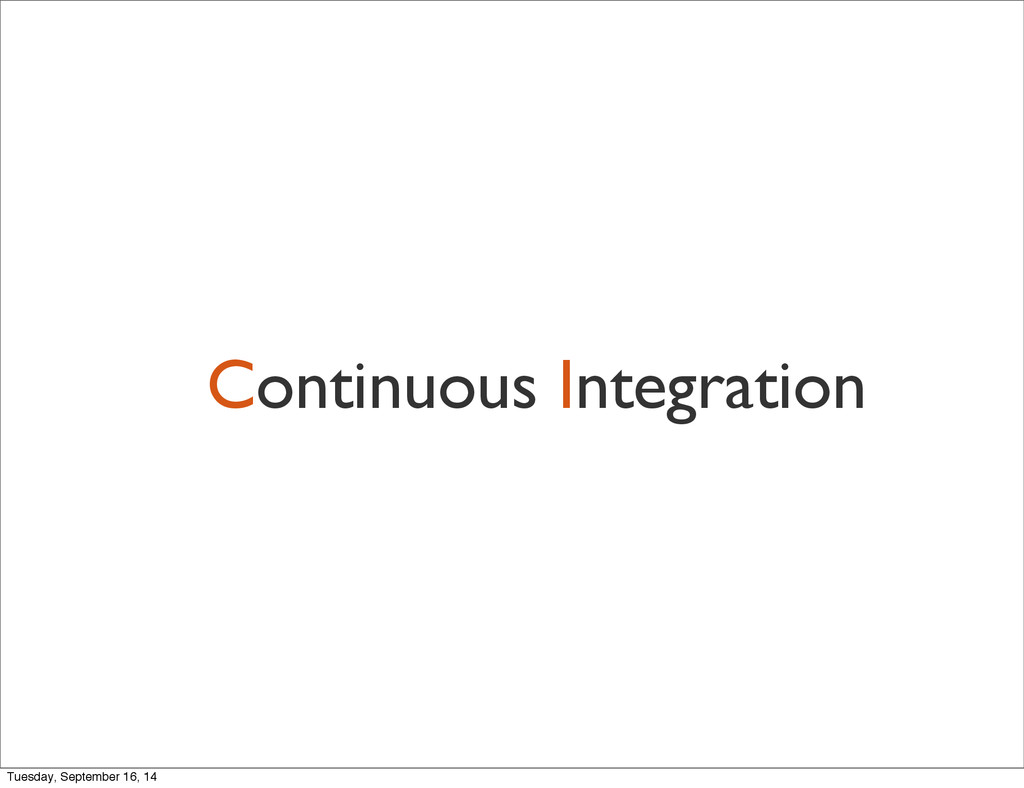 Continuous Integration Tuesday, September 16, 14