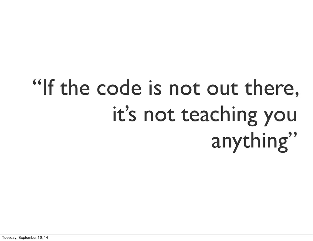 """If the code is not out there, it's not teachin..."