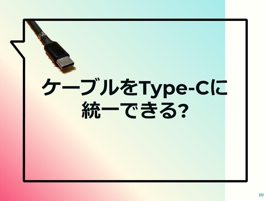 19 ケーブルをType-Cに 統⼀できる?