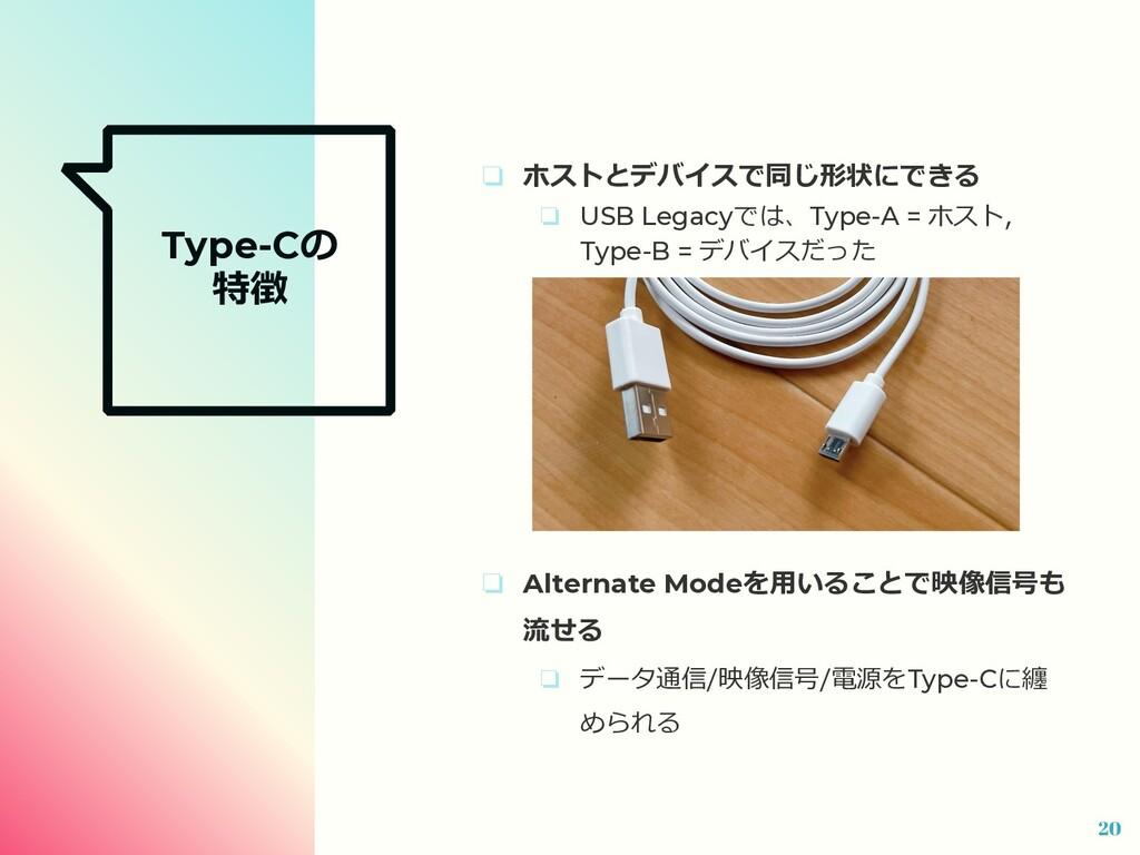 Type-Cの 特徴 ❏ ホストとデバイスで同じ形状にできる ❏ USB Legacyでは、T...