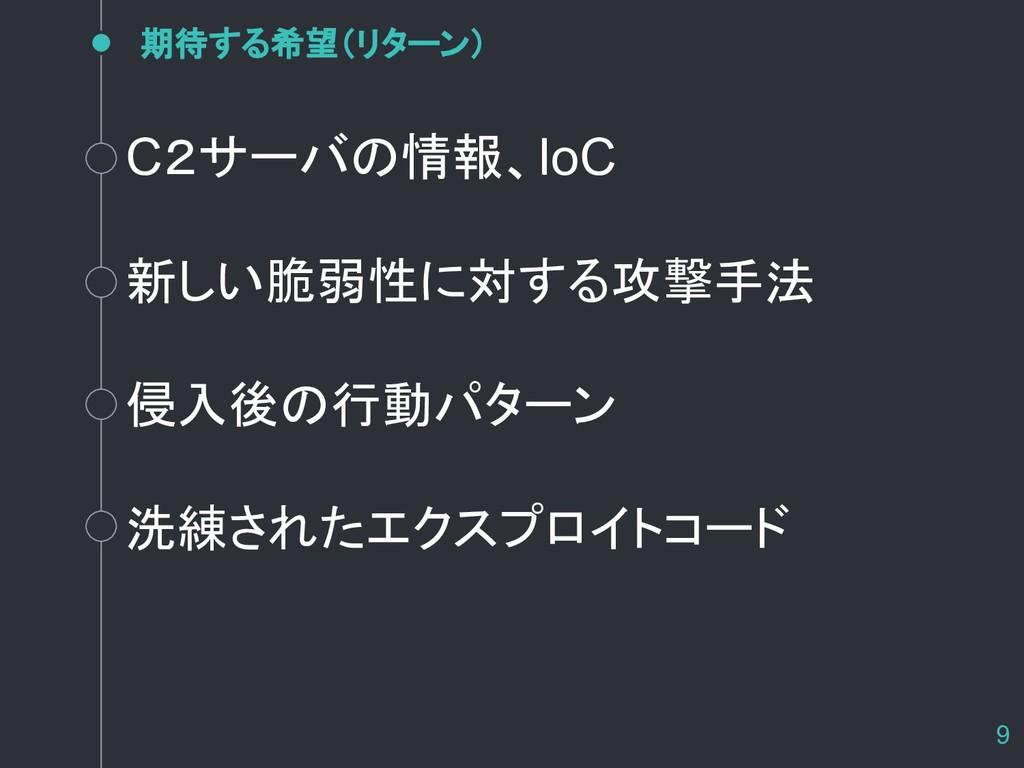 期待する希望(リターン) 9 C2サーバの情報、IoC 新しい脆弱性に対する攻撃手法 侵入後の...