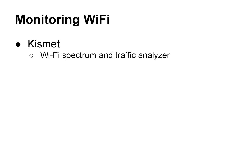 Monitoring WiFi ● Kismet ○ Wi-Fi spectrum and t...