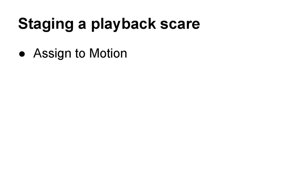 Staging a playback scare ● Assign to Motion