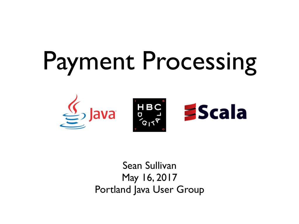 Payment Processing Sean Sullivan May 16, 2017 P...