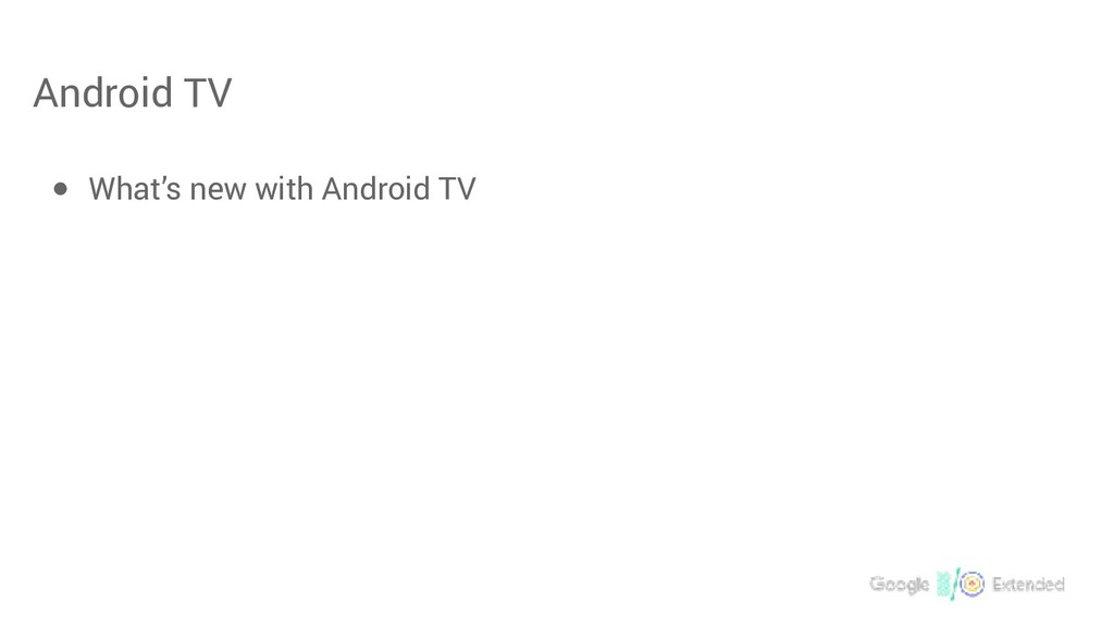 Android TV ● What's new with Android TV