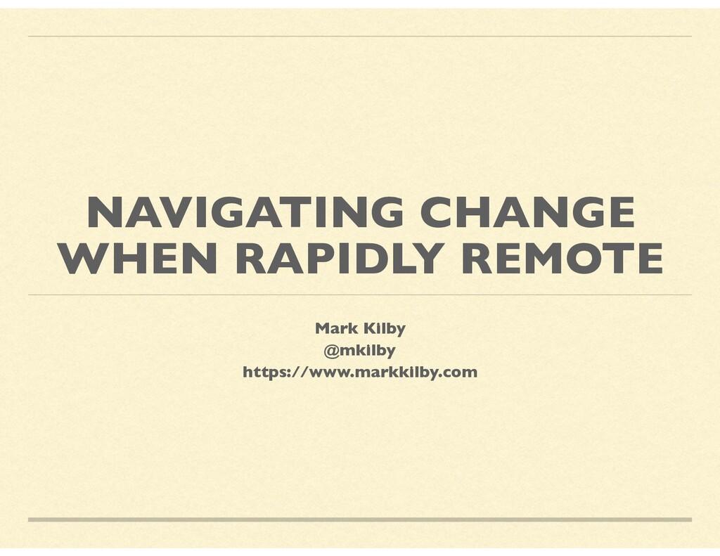 NAVIGATING CHANGE WHEN RAPIDLY REMOTE Mark Kilb...