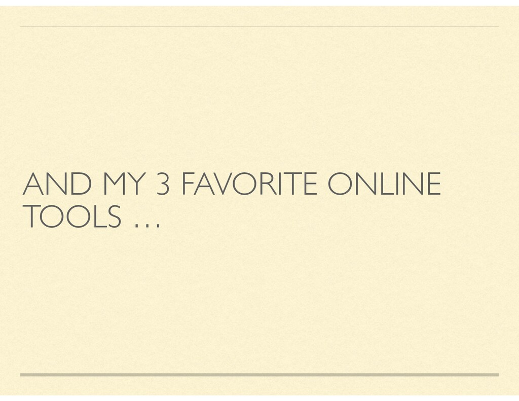 AND MY 3 FAVORITE ONLINE TOOLS …