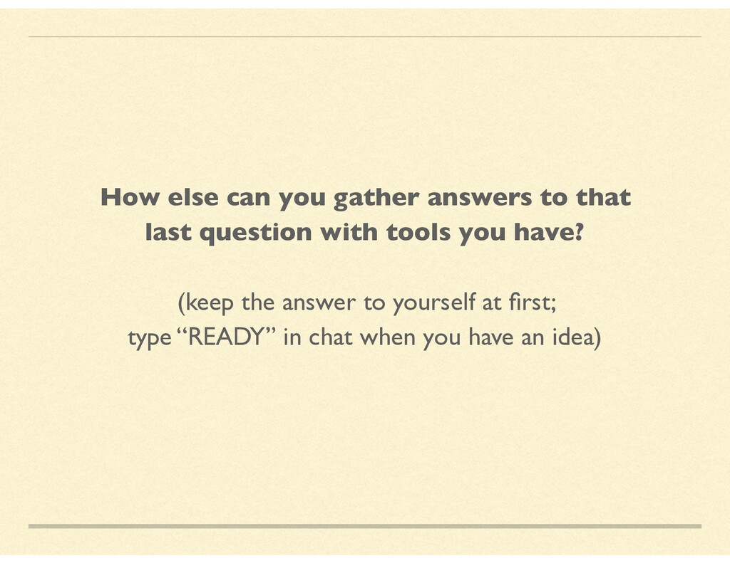 How else can you gather answers to that last qu...