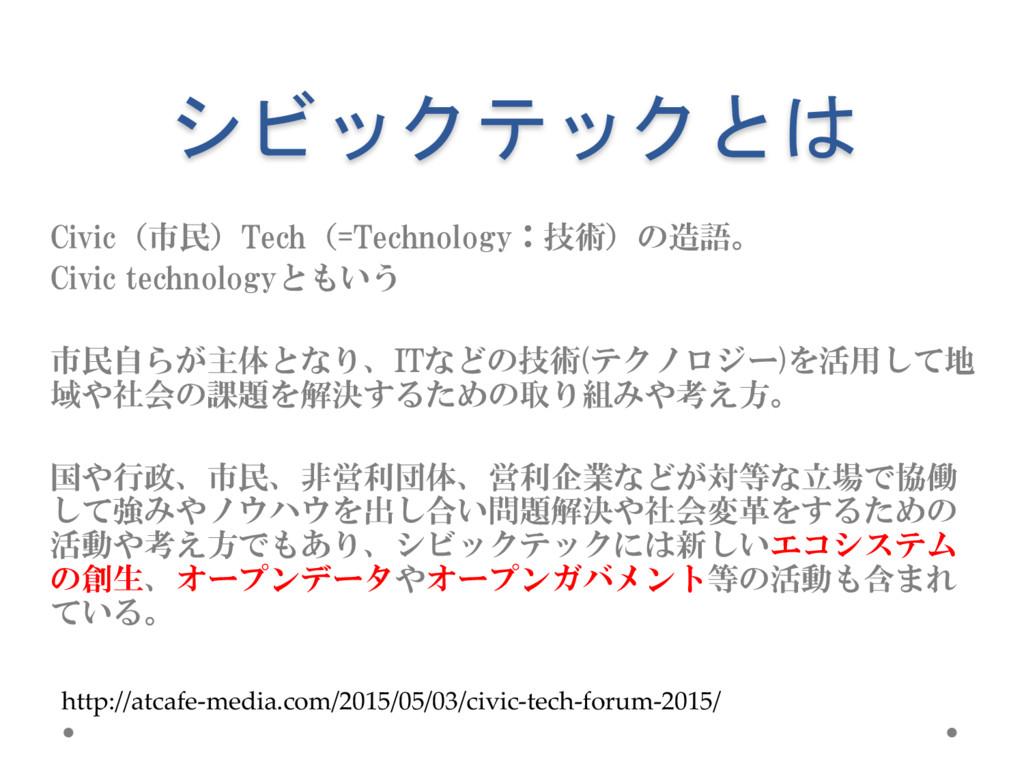 シビックテックとは Civic(市民)Tech(=Technology:技術)の造語。 Civ...