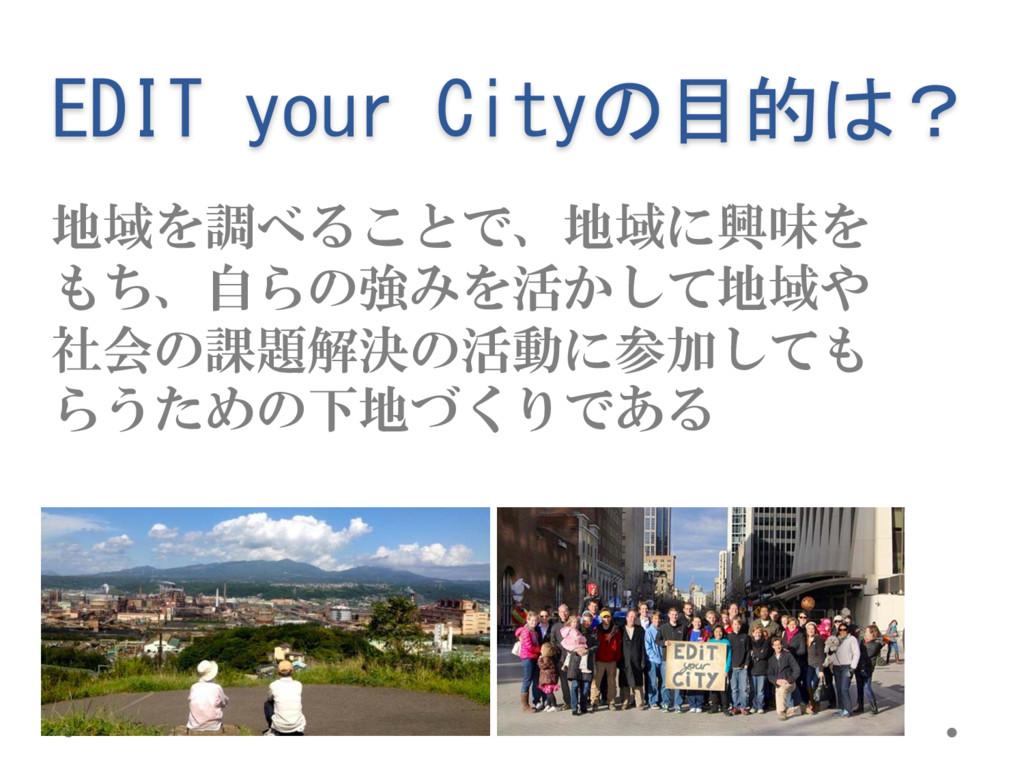 EDIT your Cityの目的は? 地域を調べることで、地域に興味を もち、自らの強みを活...