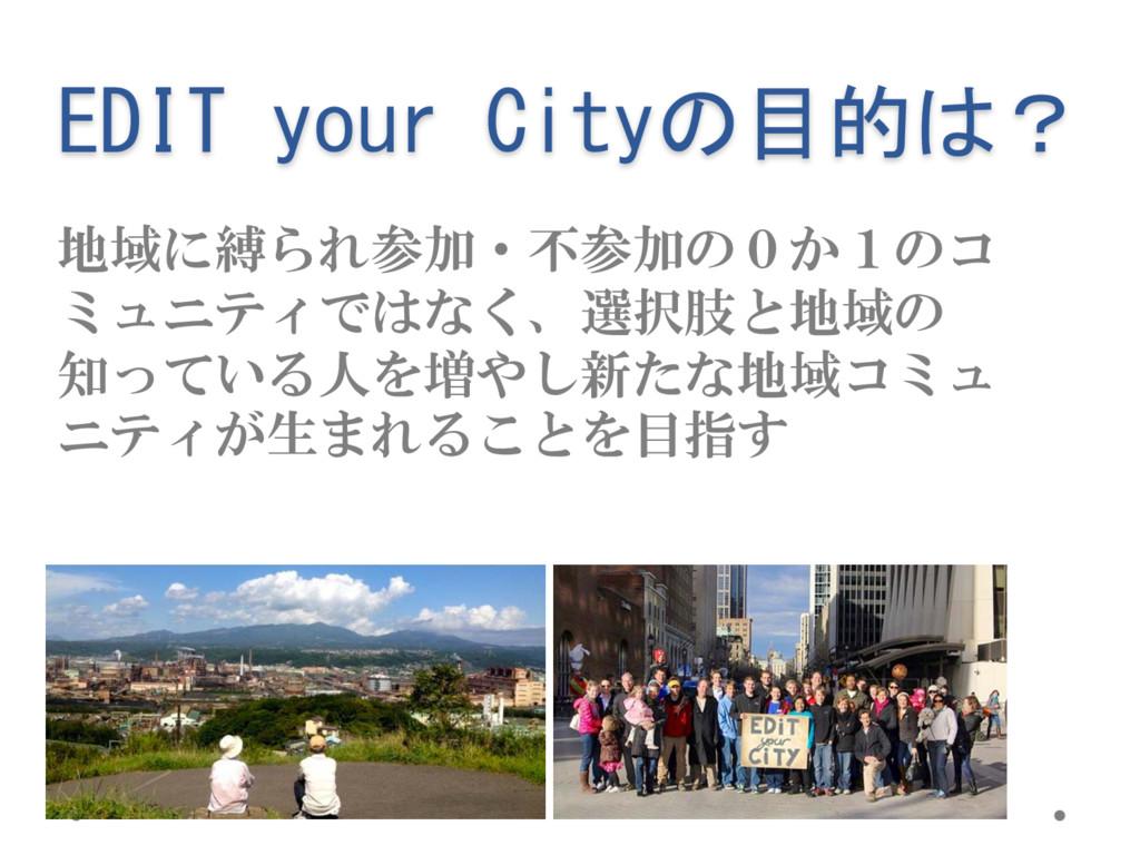 EDIT your Cityの目的は? 地域に縛られ参加・不参加の0か1のコ ミュニティではな...