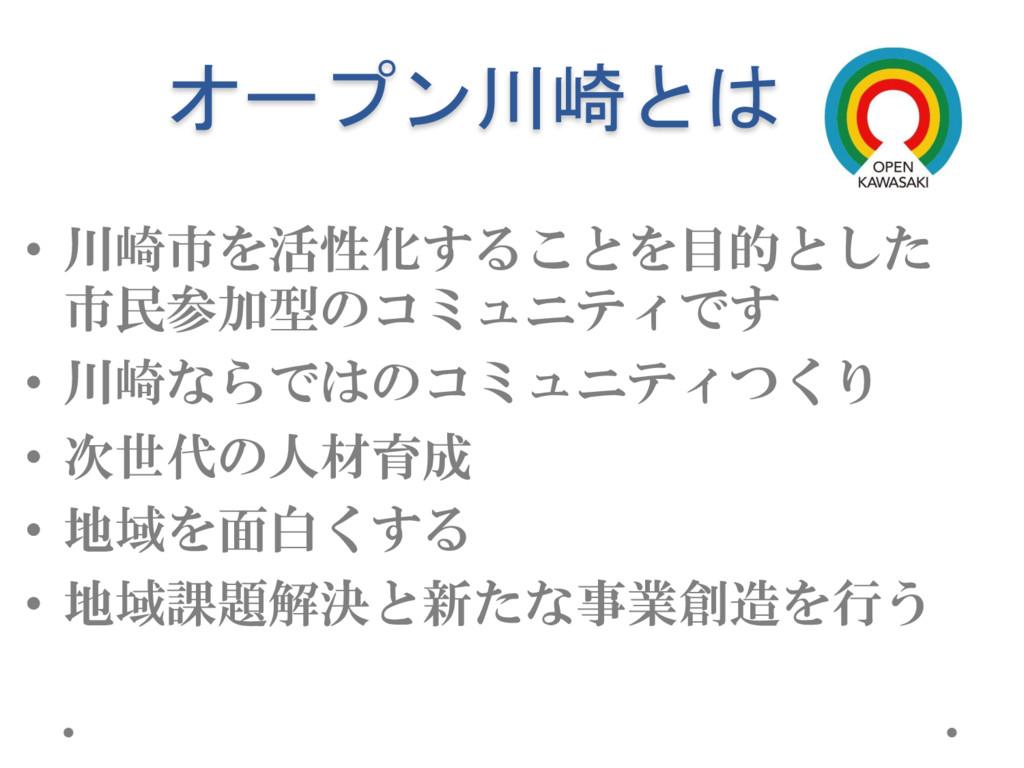 オープン川崎とは • 川崎市を活性化することを目的とした 市民参加型のコミュニティです • 川...