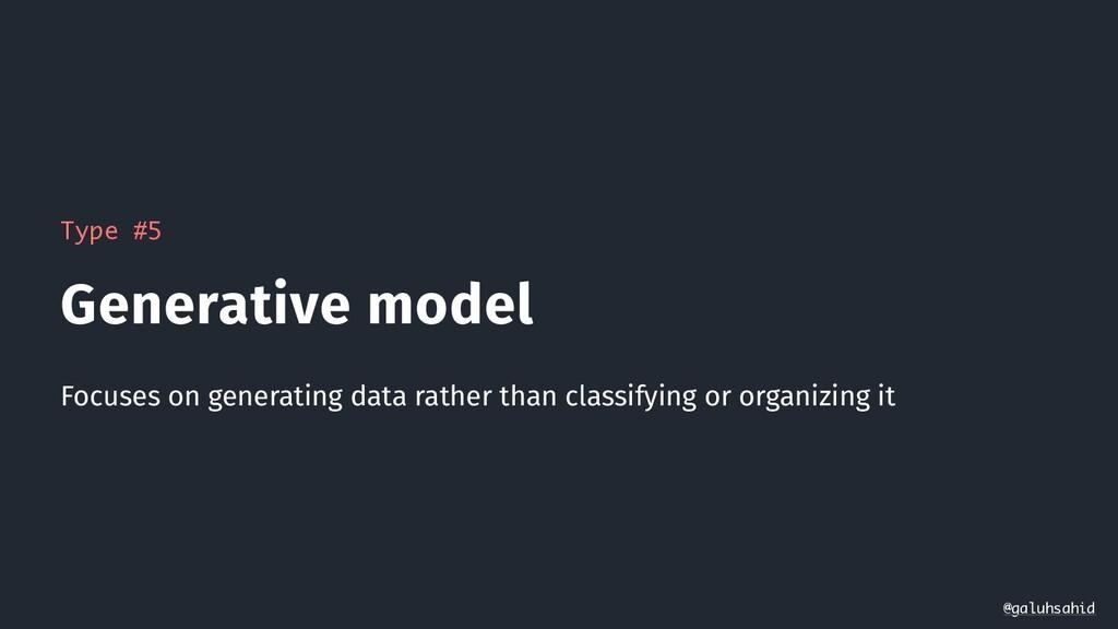Type #5 Generative model Focuses on generating ...