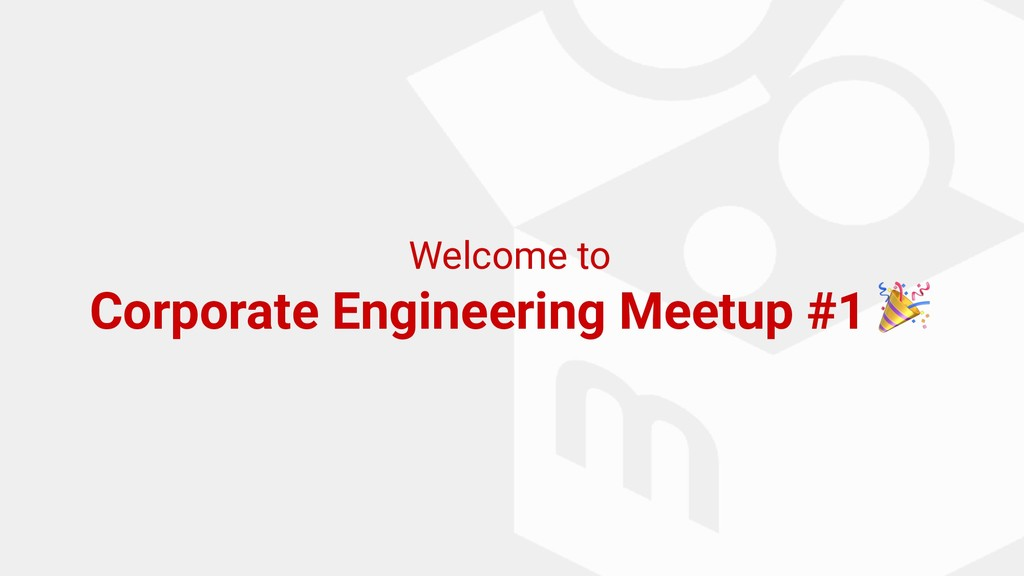Welcome to Corporate Engineering Meetup #1