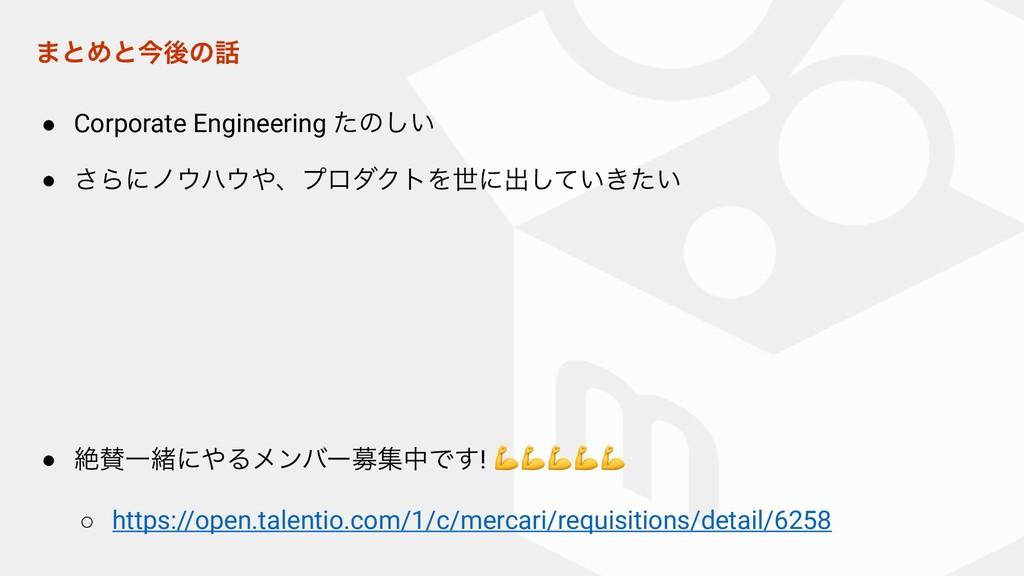 ·ͱΊͱࠓޙͷ ● Corporate Engineering ͨͷ͍͠ ● ͞Βʹϊϋ...