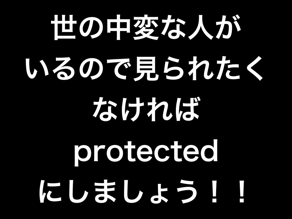ੈͷதมͳਓ͕ ͍ΔͷͰݟΒΕͨ͘ ͳ͚Ε QSPUFDUFE ʹ͠·͠ΐ͏ʂʂ