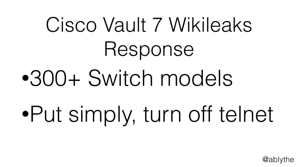 @ablythe Cisco Vault 7 Wikileaks Response •300+...