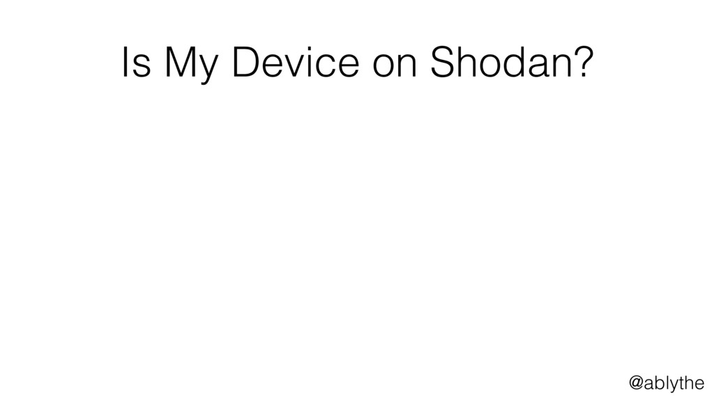@ablythe Is My Device on Shodan?