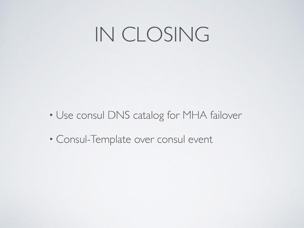 IN CLOSING • Use consul DNS catalog for MHA fai...