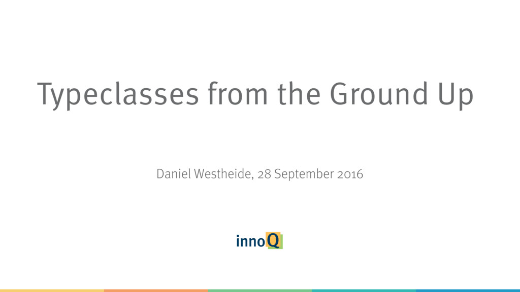Typeclasses from the Ground Up Daniel Westheide...