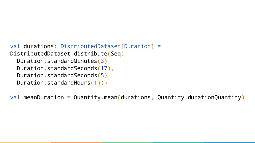 val durations: DistributedDataset[Duration] = D...