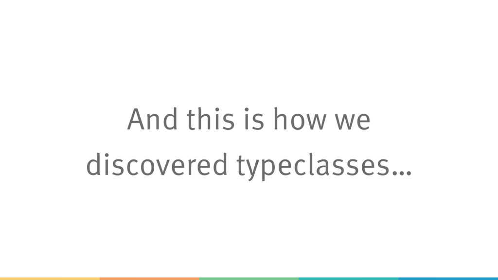 And this is how we discovered typeclasses…