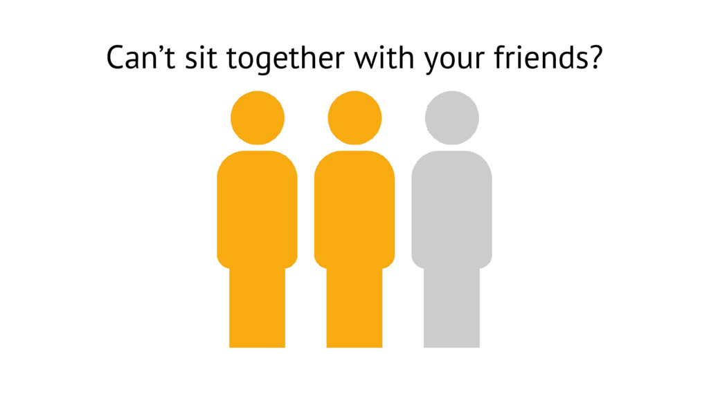 Can't sit together with your friends?