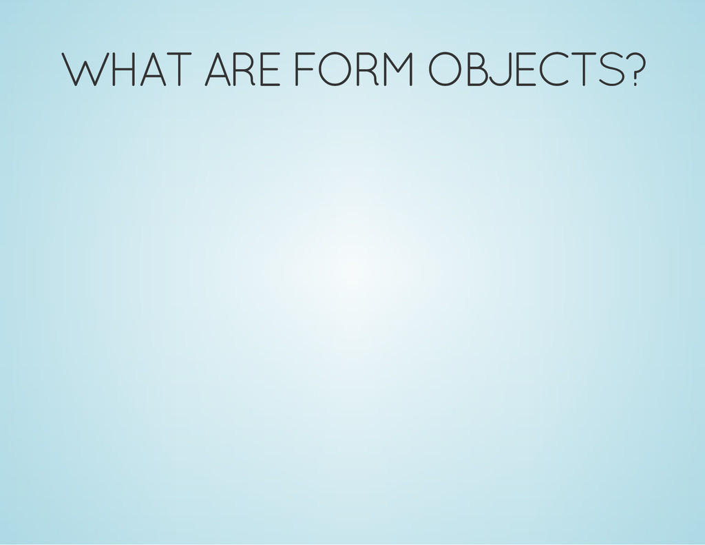 WHAT ARE FORM OBJECTS?