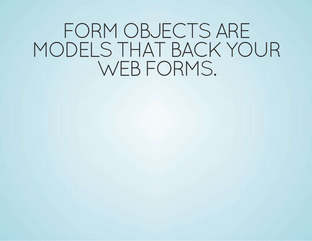 FORM OBJECTS ARE MODELS THAT BACK YOUR WEB FORM...