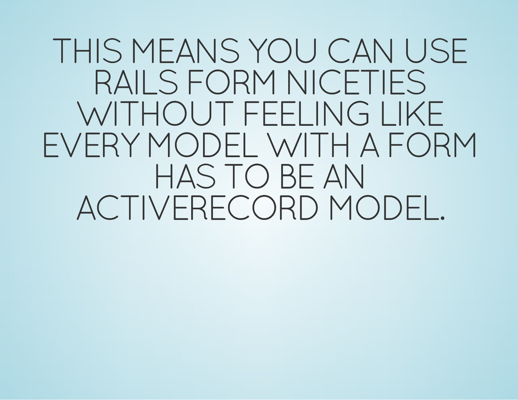 THIS MEANS YOU CAN USE RAILS FORM NICETIES WITH...