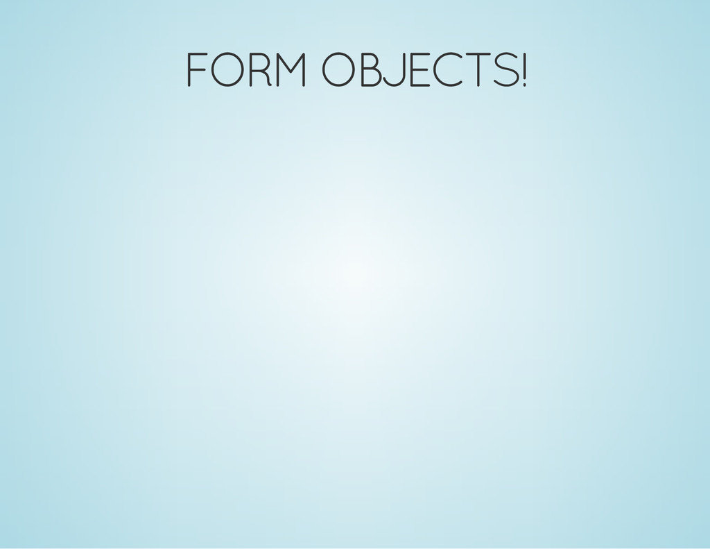 FORM OBJECTS!