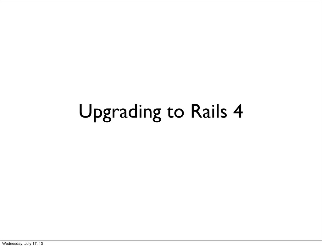 Upgrading to Rails 4 Wednesday, July 17, 13