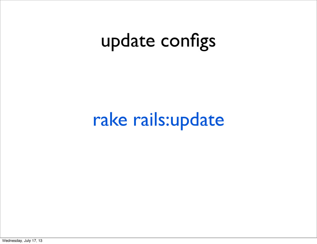 update configs rake rails:update Wednesday, July...