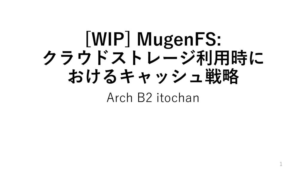 [WIP] MugenFS: クラウドストレージ利⽤時に おけるキャッシュ戦略 Arch B2...