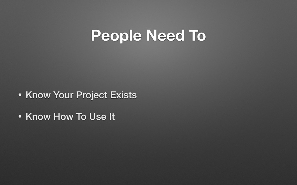 People Need To • Know Your Project Exists • Kno...
