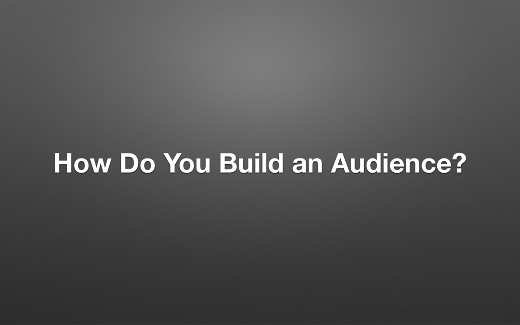 How Do You Build an Audience?