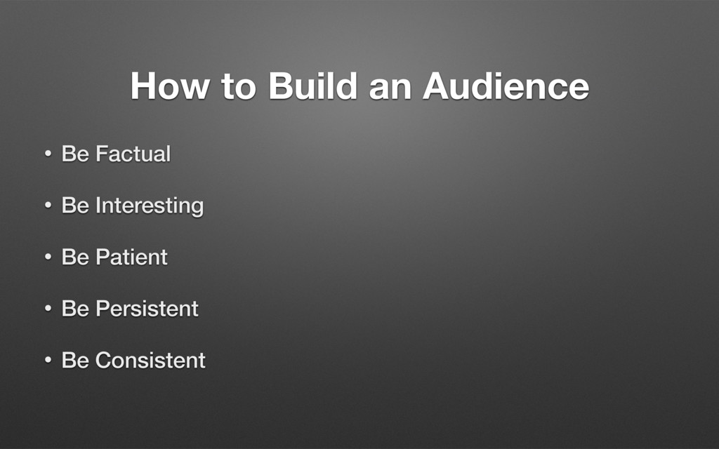 How to Build an Audience • Be Factual • Be Inte...