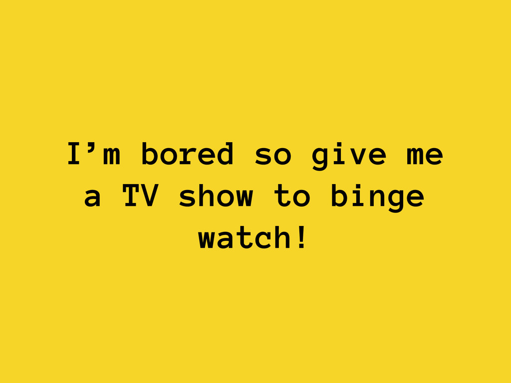I'm bored so give me a TV show to binge watch!