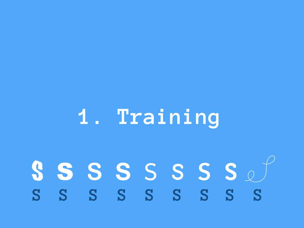 S S S S S S S S S S S S S S S S S S 1. Training
