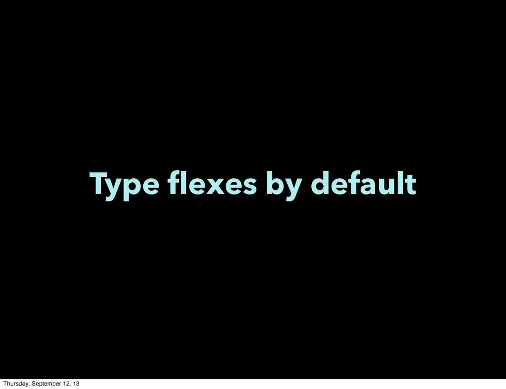 Type flexes by default Thursday, September 12, ...