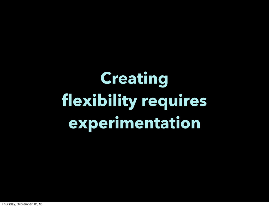 Creating flexibility requires experimentation T...