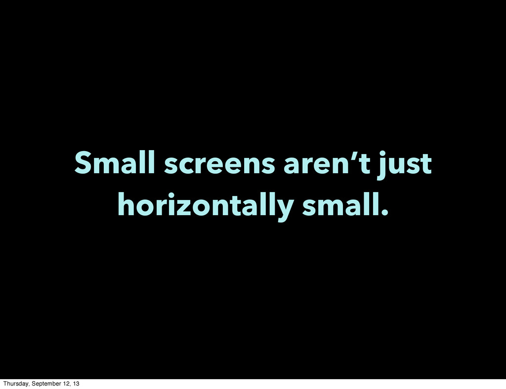 Small screens aren't just horizontally small. T...