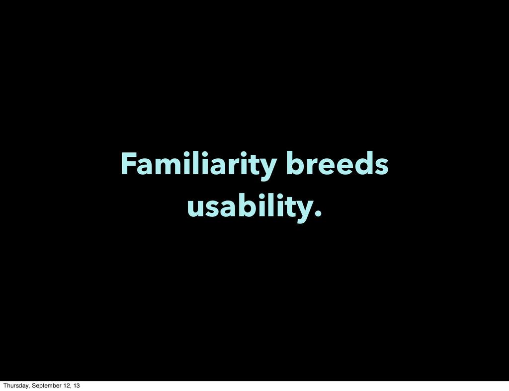 Familiarity breeds usability. Thursday, Septemb...
